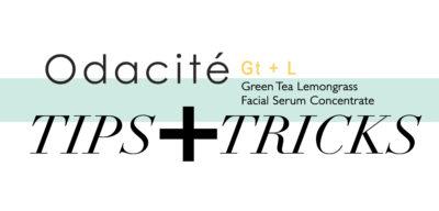 Tips + Tricks: Odacité Gt + L Radiance Concentrate